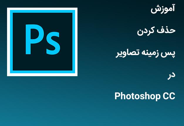 آموزش حذف کردن پس زمینه تصاویر در Photoshop CC